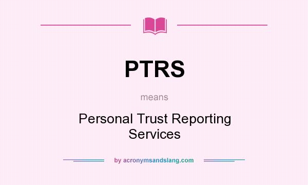What does PTRS mean? It stands for Personal Trust Reporting Services
