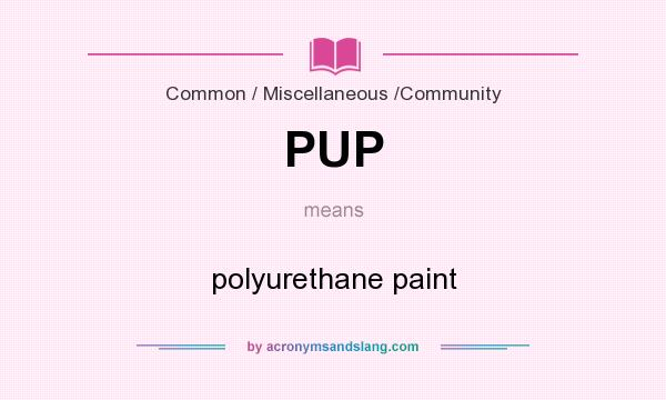What does PUP mean? It stands for polyurethane paint