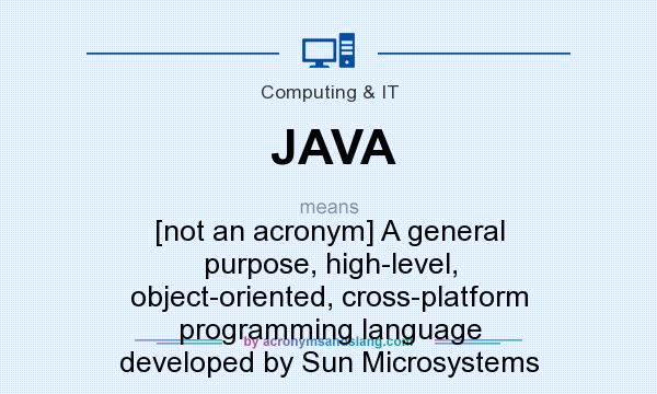 What does JAVA mean? It stands for [not an acronym] A general purpose, high-level, object-oriented, cross-platform programming language developed by Sun Microsystems