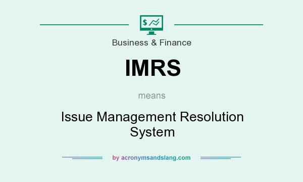 What does IMRS mean? It stands for Issue Management Resolution System