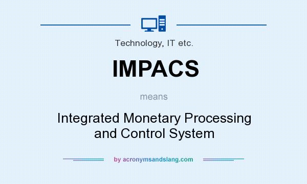 What does IMPACS mean? It stands for Integrated Monetary Processing and Control System