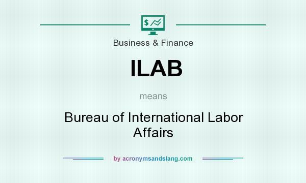 What does ILAB mean? It stands for Bureau of International Labor Affairs