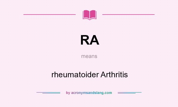 What does RA mean? It stands for rheumatoider Arthritis