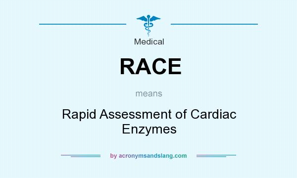 What does RACE mean? It stands for Rapid Assessment of Cardiac Enzymes