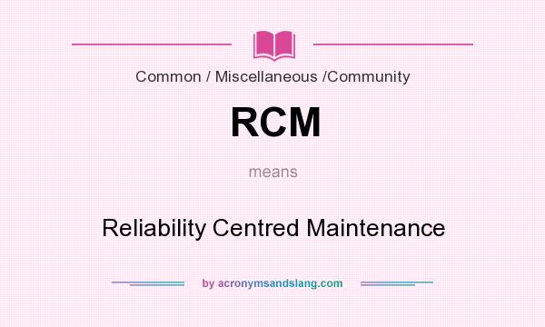 What does RCM mean? It stands for Reliability Centred Maintenance
