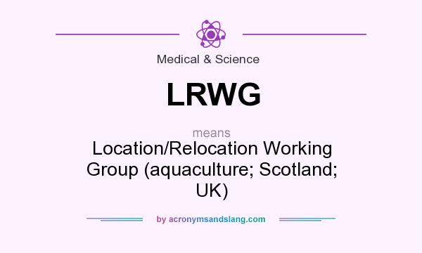 What does LRWG mean? It stands for Location/Relocation Working Group (aquaculture; Scotland; UK)