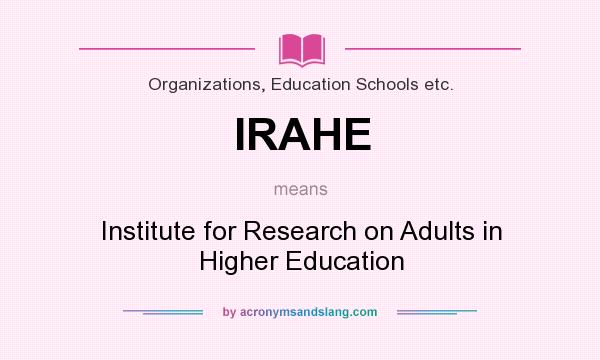 What does IRAHE mean? It stands for Institute for Research on Adults in Higher Education