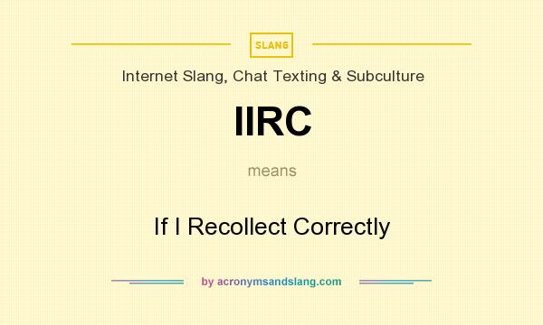 What does IIRC mean? It stands for If I Recollect Correctly