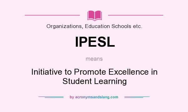 What does IPESL mean? It stands for Initiative to Promote Excellence in Student Learning