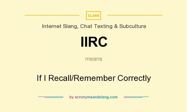What does IIRC mean? It stands for If I Recall/Remember Correctly