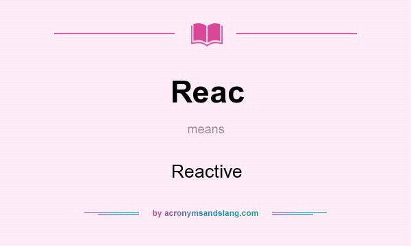 What does Reac mean? It stands for Reactive