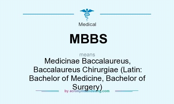 What does MBBS mean? It stands for Medicinae Baccalaureus, Baccalaureus Chirurgiae (Latin: Bachelor of Medicine, Bachelor of Surgery)