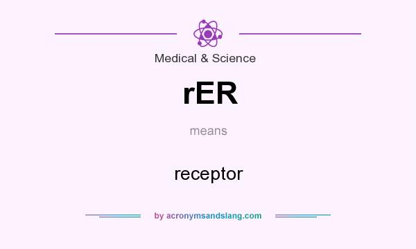 What does rER mean? It stands for receptor