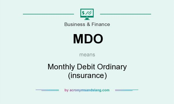 What does MDO mean? It stands for Monthly Debit Ordinary (insurance)