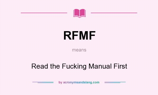 What does RFMF mean? It stands for Read the Fucking Manual First