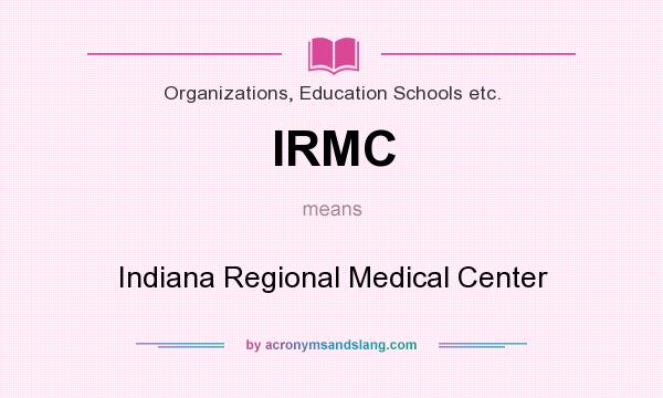 What does IRMC mean? It stands for Indiana Regional Medical Center