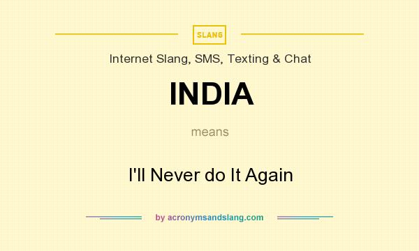 What does INDIA mean? It stands for I`ll Never do It Again