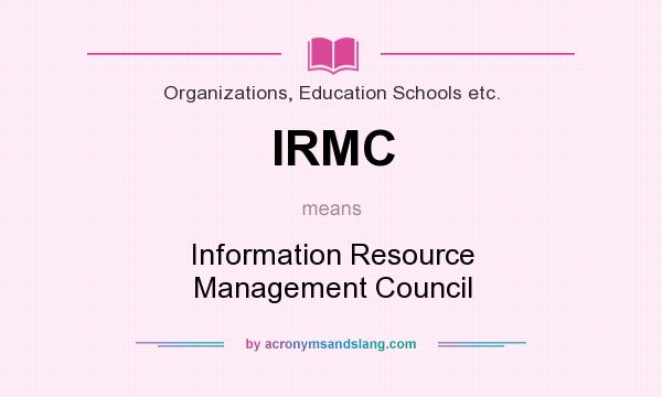 What does IRMC mean? It stands for Information Resource Management Council