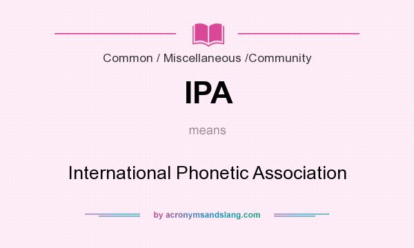 What does IPA mean? It stands for International Phonetic Association
