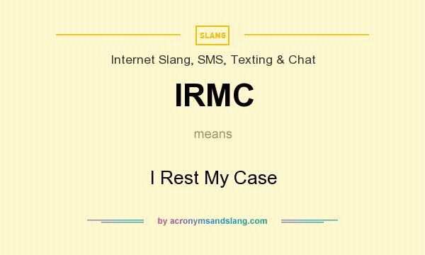 What does IRMC mean? It stands for I Rest My Case