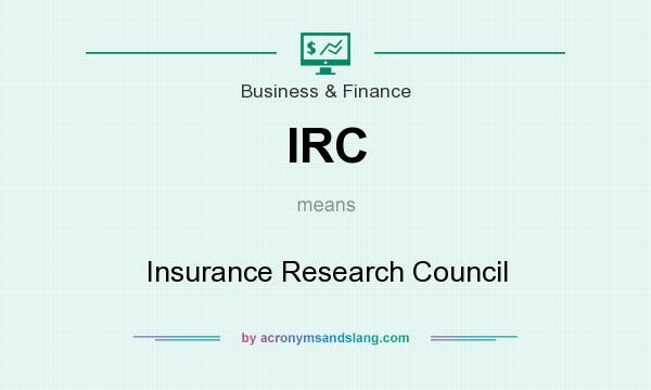 What does IRC mean? It stands for Insurance Research Council