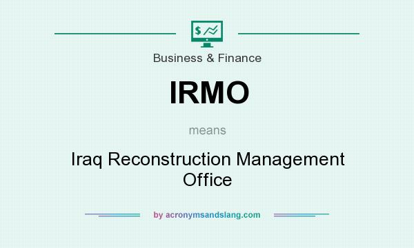 What does IRMO mean? It stands for Iraq Reconstruction Management Office