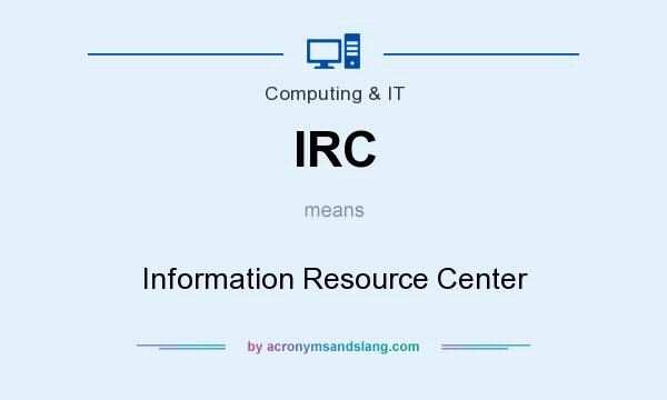 What does IRC mean? It stands for Information Resource Center