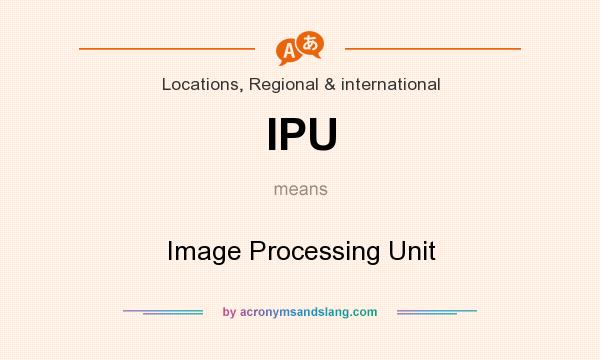 What does IPU mean? It stands for Image Processing Unit