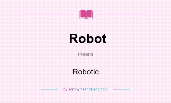 What does Robot mean? It stands for Robotic