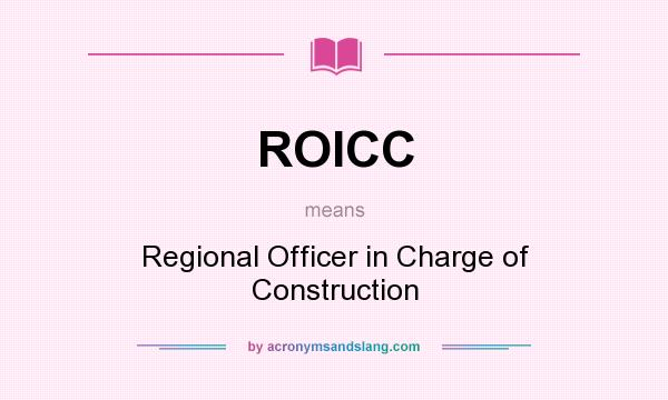 What does ROICC mean? It stands for Regional Officer in Charge of Construction