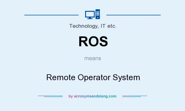 What does ROS mean? It stands for Remote Operator System