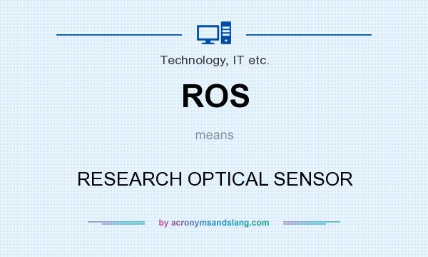 What does ROS mean? It stands for RESEARCH OPTICAL SENSOR
