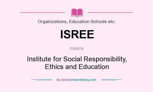 What does ISREE mean? It stands for Institute for Social Responsibility, Ethics and Education