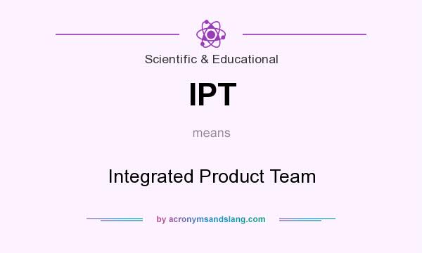 What does IPT mean? It stands for Integrated Product Team