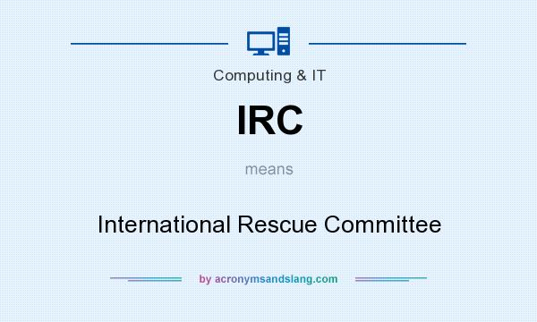 What does IRC mean? It stands for International Rescue Committee