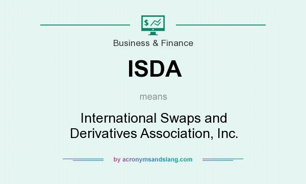 What does ISDA mean? It stands for International Swaps and Derivatives Association, Inc.