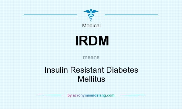 What does IRDM mean? It stands for Insulin Resistant Diabetes Mellitus