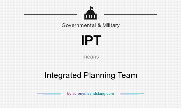 What does IPT mean? It stands for Integrated Planning Team