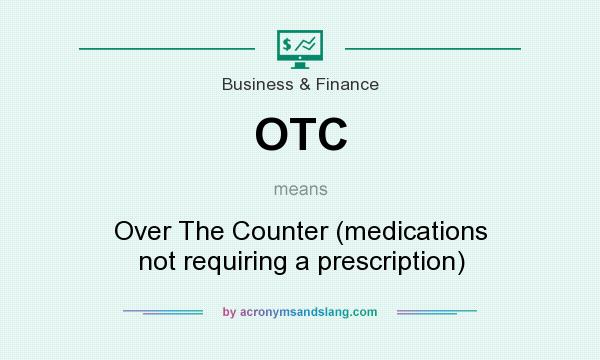 What does OTC mean? It stands for Over The Counter (medications not requiring a prescription)