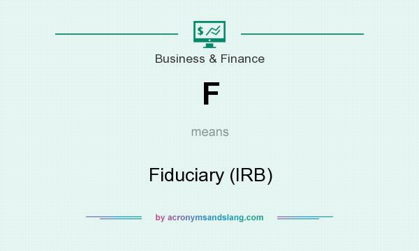 What does F mean? It stands for Fiduciary (IRB)