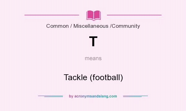 What does T mean? It stands for Tackle (football)
