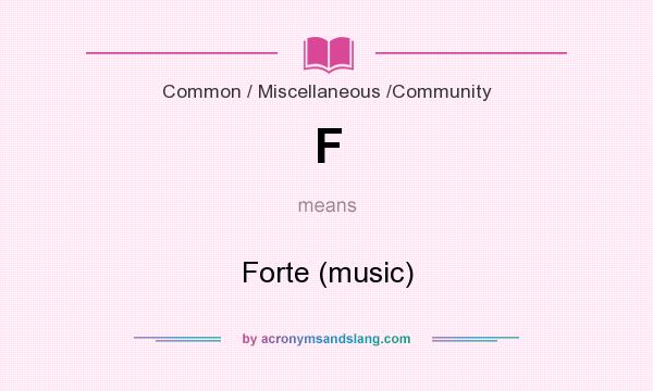 What does F mean? It stands for Forte (music)