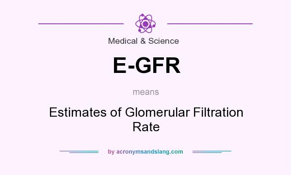 What does E-GFR mean? It stands for Estimates of Glomerular Filtration Rate