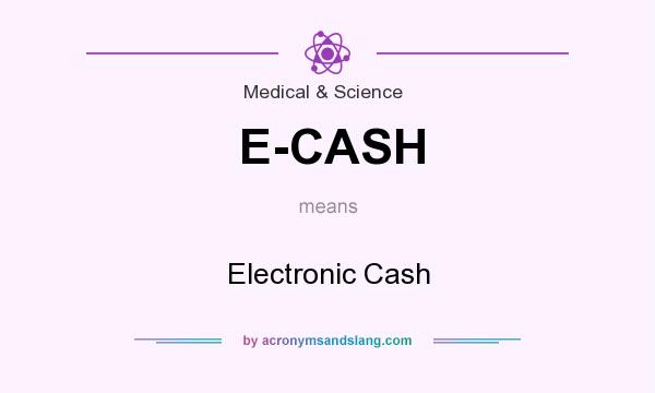 What does E-CASH mean? It stands for Electronic Cash
