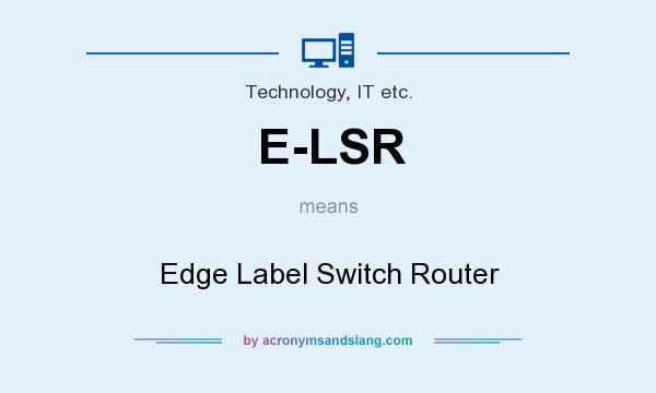 What does E-LSR mean? It stands for Edge Label Switch Router