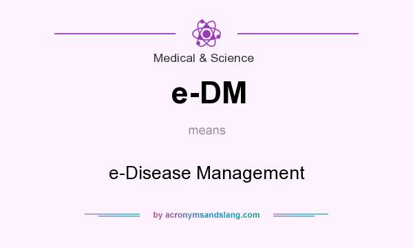 What does e-DM mean? It stands for e-Disease Management