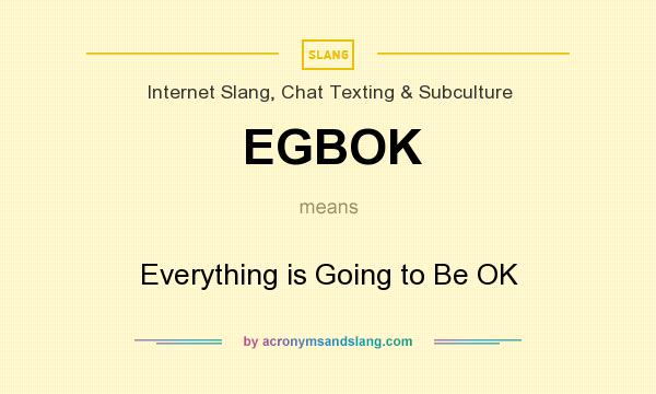 What does EGBOK mean? It stands for Everything is Going to Be OK