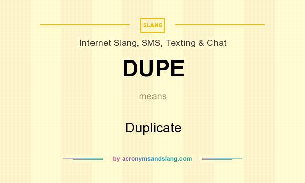 What does DUPE mean? It stands for Duplicate