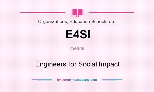 What does E4SI mean? It stands for Engineers for Social Impact
