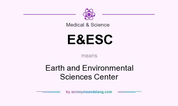 What does E&ESC mean? It stands for Earth and Environmental Sciences Center